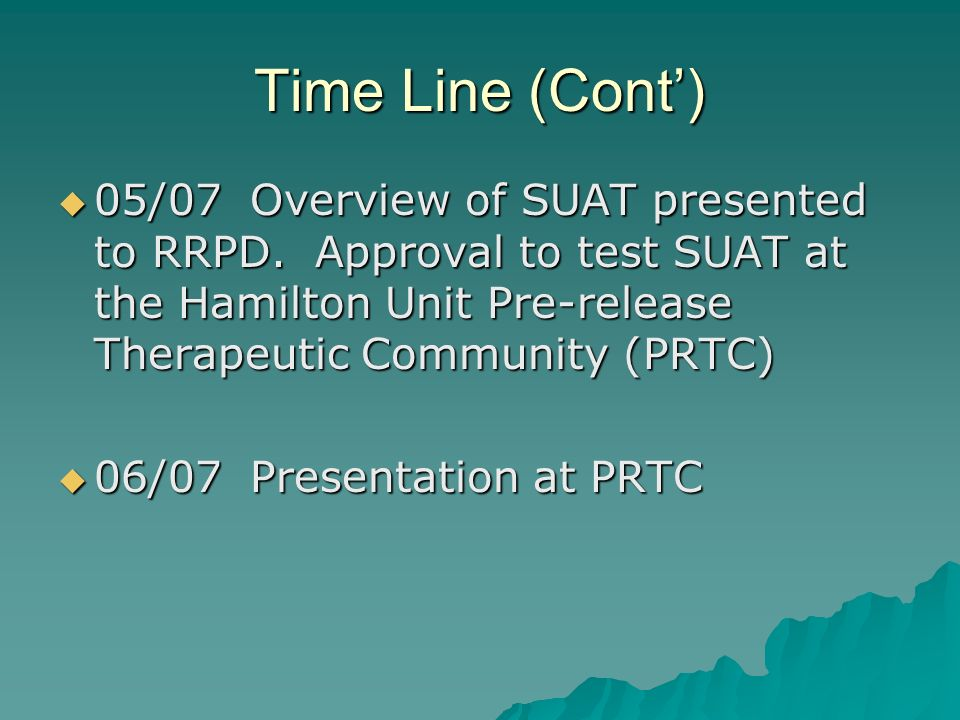 Time Line (Cont') 05/07 Overview of SUAT presented to RRPD. Approval to test SUAT at the Hamilton Unit Pre-release Therapeutic Community (PRTC)