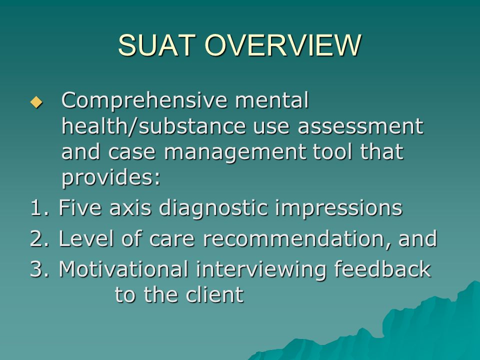 SUAT OVERVIEW Comprehensive mental health/substance use assessment and case management tool that provides: