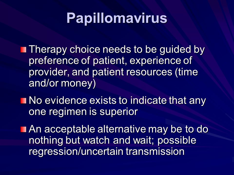 Papillomavirus Therapy choice needs to be guided by preference of patient, experience of provider, and patient resources (time and/or money)