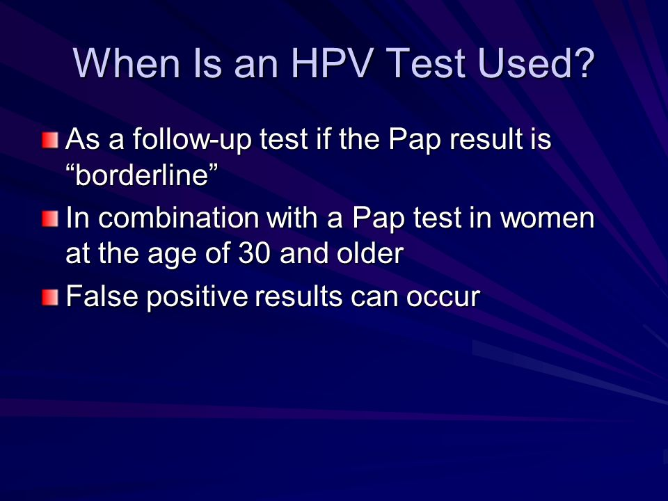 When Is an HPV Test Used As a follow-up test if the Pap result is borderline In combination with a Pap test in women at the age of 30 and older.