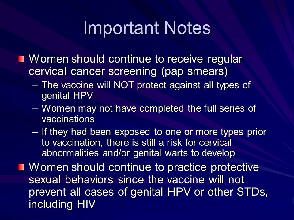 Important Notes Women should continue to receive regular cervical cancer screening (pap smears)
