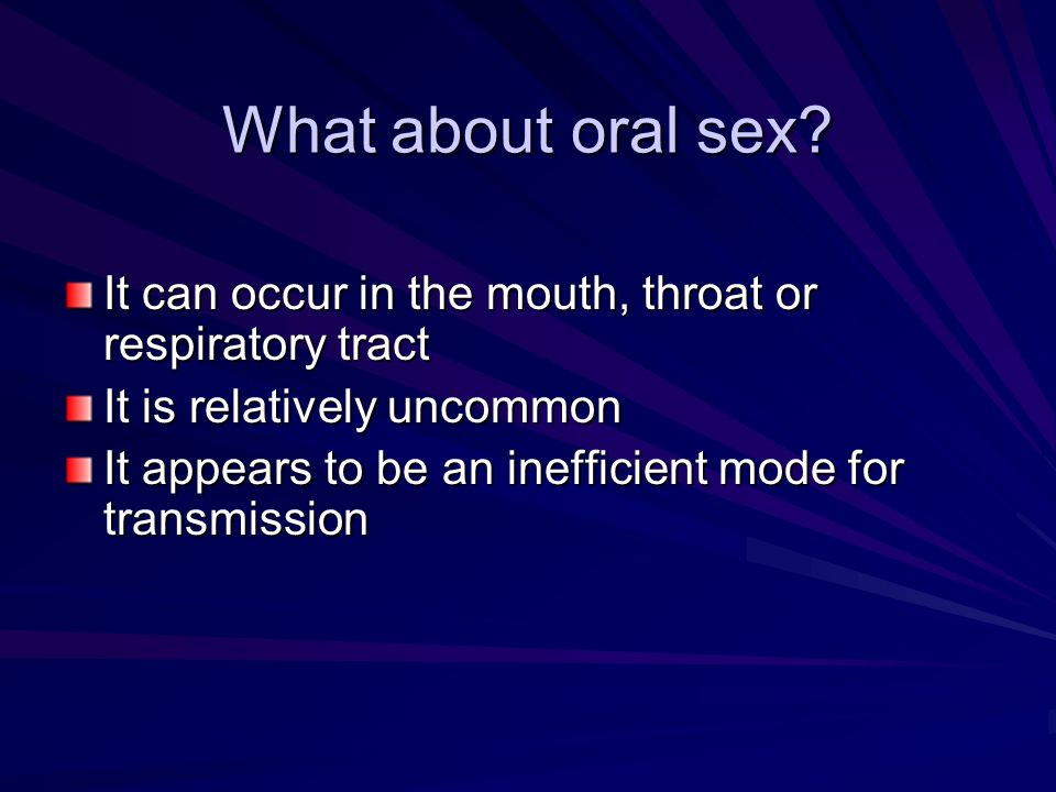 What about oral sex It can occur in the mouth, throat or respiratory tract. It is relatively uncommon.