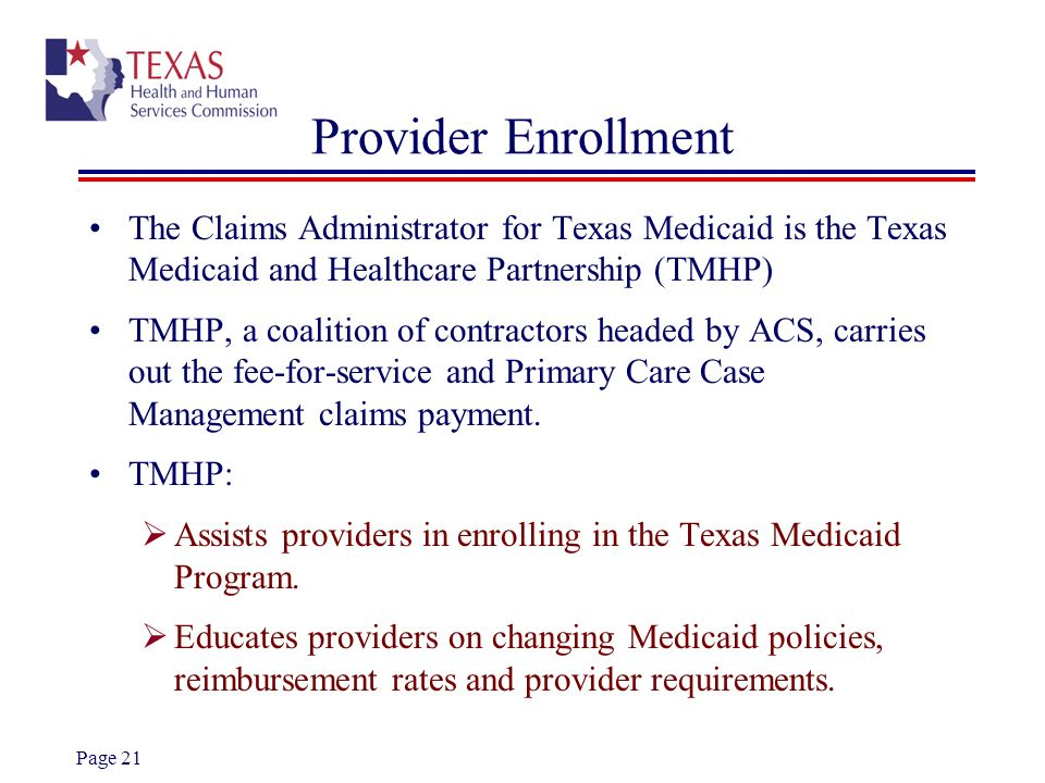 Provider Enrollment The Claims Administrator for Texas Medicaid is the Texas Medicaid and Healthcare Partnership (TMHP)