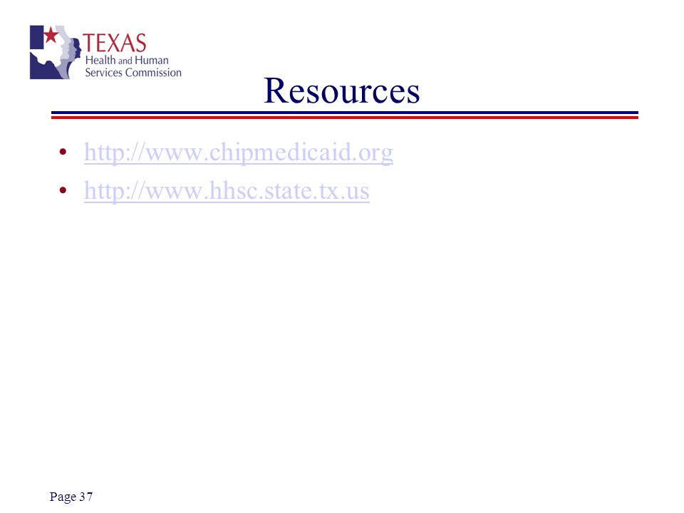 Resources http://www.chipmedicaid.org http://www.hhsc.state.tx.us