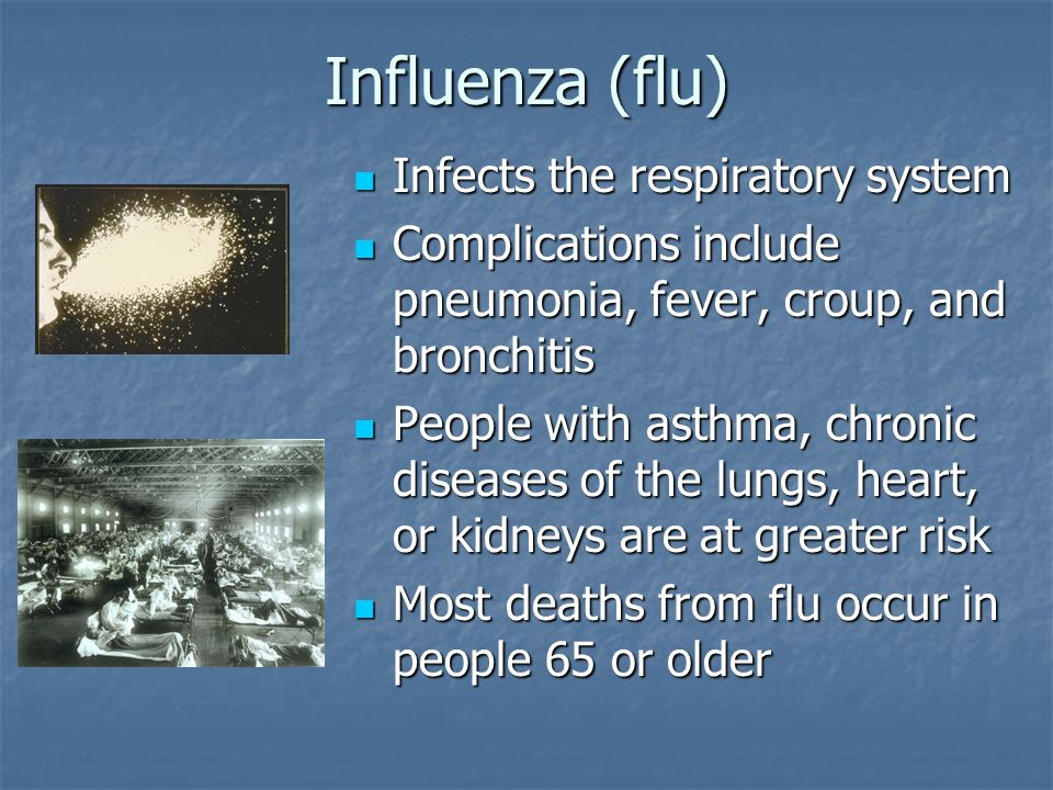 Influenza (flu) Infects the respiratory system