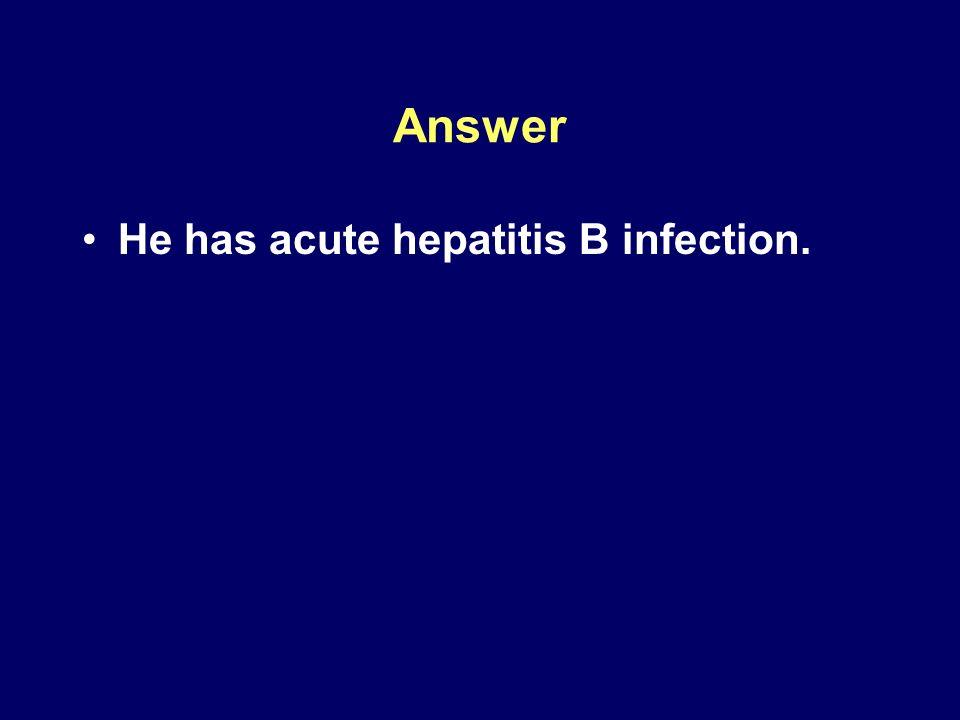 Answer He has acute hepatitis B infection.