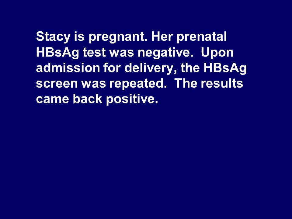 Stacy is pregnant. Her prenatal HBsAg test was negative