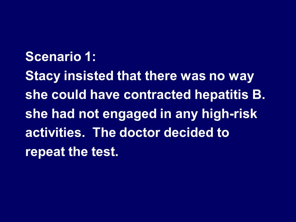 Scenario 1: Stacy insisted that there was no way. she could have contracted hepatitis B. she had not engaged in any high-risk.