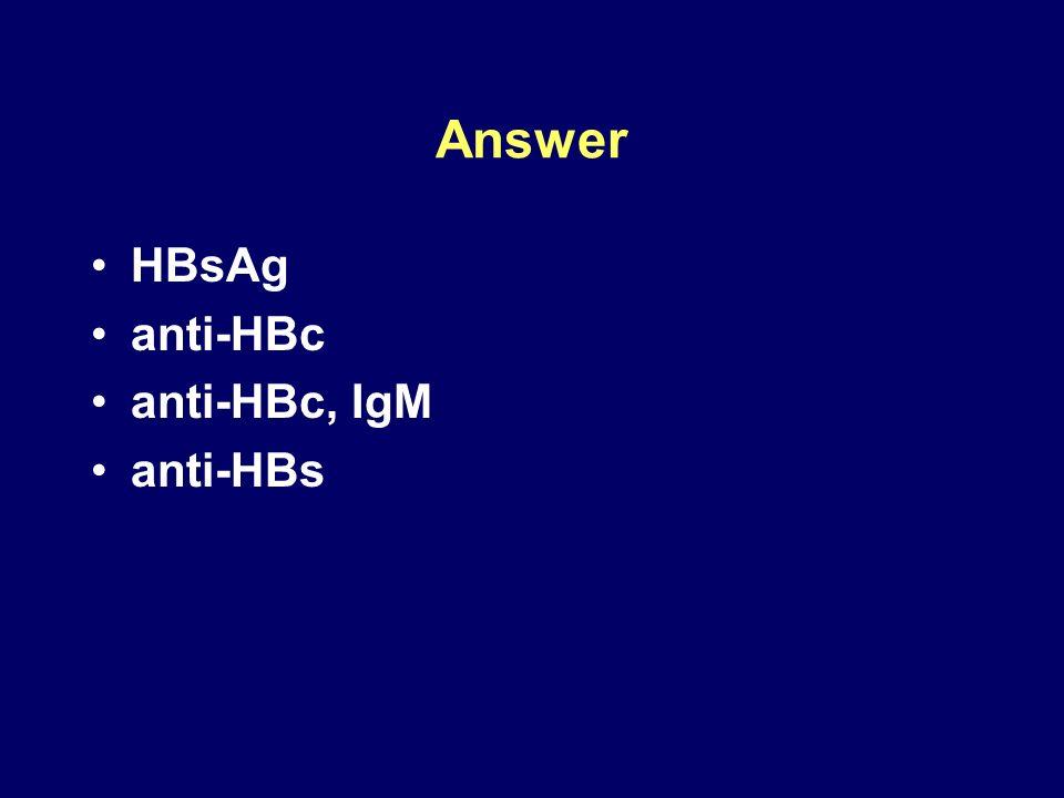 Answer HBsAg anti-HBc anti-HBc, IgM anti-HBs