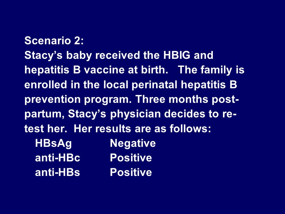 Scenario 2: Stacy's baby received the HBIG and. hepatitis B vaccine at birth. The family is. enrolled in the local perinatal hepatitis B.