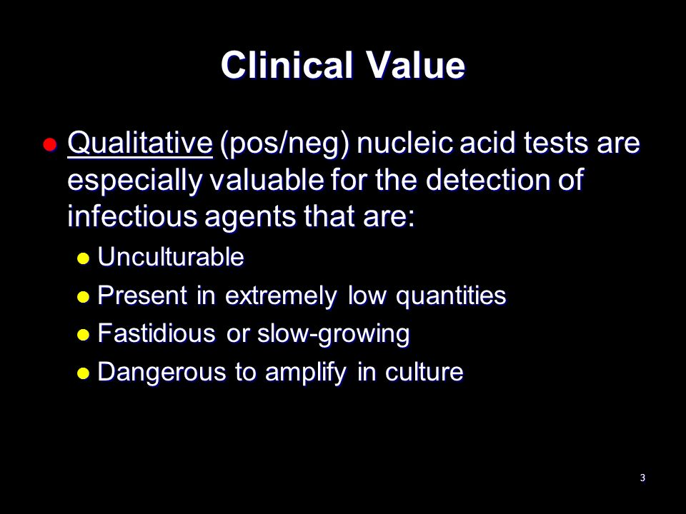 Clinical Value Qualitative (pos/neg) nucleic acid tests are especially valuable for the detection of infectious agents that are: