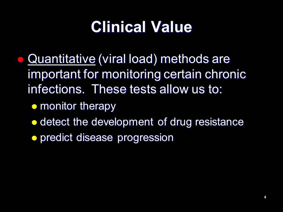 Clinical Value Quantitative (viral load) methods are important for monitoring certain chronic infections. These tests allow us to: