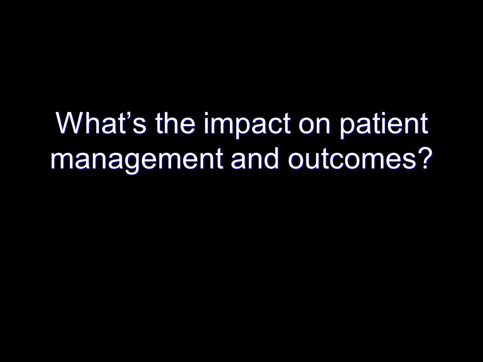 What's the impact on patient management and outcomes