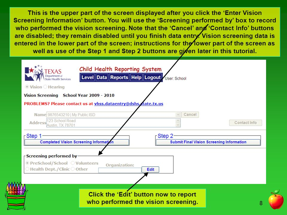 This is the upper part of the screen displayed after you click the 'Enter Vision Screening Information' button. You will use the 'Screening performed by' box to record who performed the vision screening. Note that the 'Cancel' and 'Contact Info' buttons are disabled; they remain disabled until you finish data entry. Vision screening data is entered in the lower part of the screen; instructions for the lower part of the screen as well as use of the Step 1 and Step 2 buttons are given later in this tutorial.