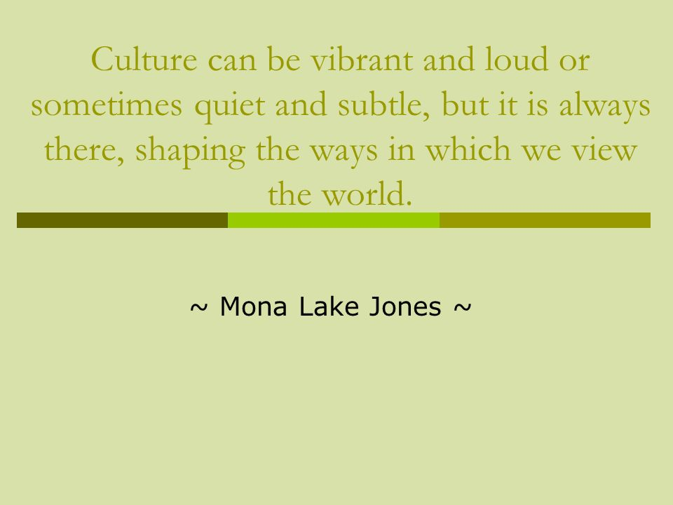 Culture can be vibrant and loud or sometimes quiet and subtle, but it is always there, shaping the ways in which we view the world.