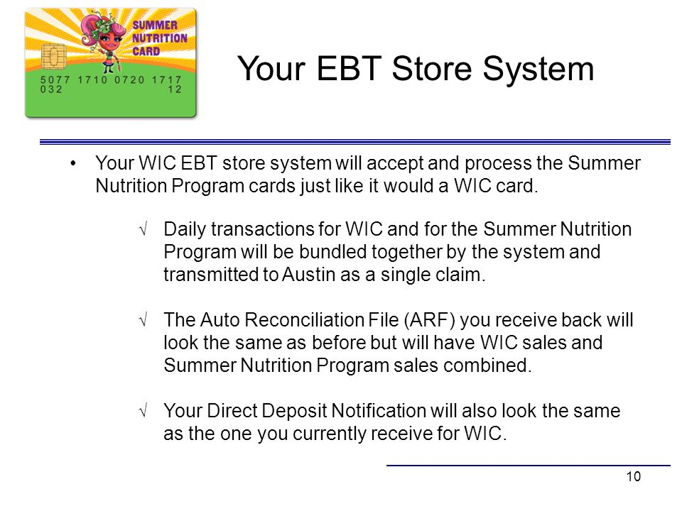 Your EBT Store System Your WIC EBT store system will accept and process the Summer Nutrition Program cards just like it would a WIC card.