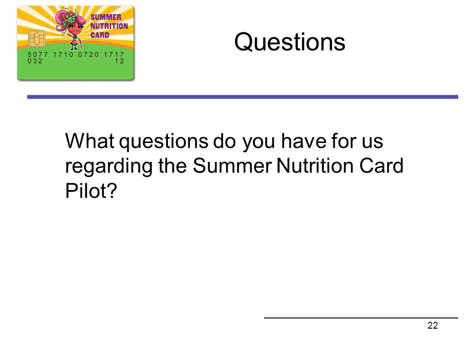 Questions What questions do you have for us regarding the Summer Nutrition Card Pilot