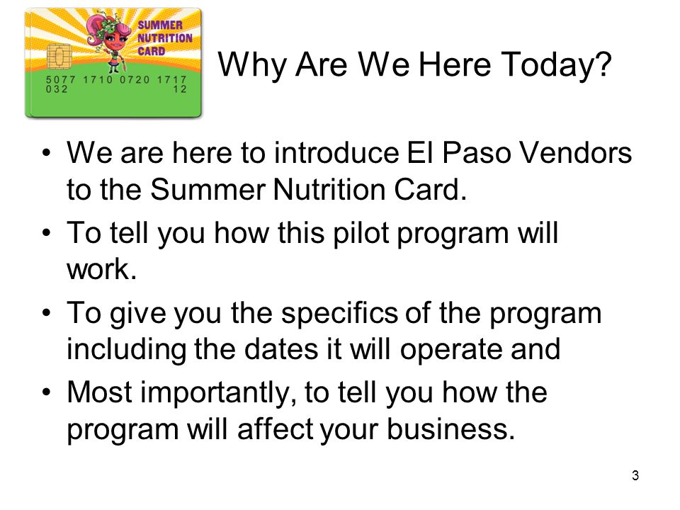 Why Are We Here Today We are here to introduce El Paso Vendors to the Summer Nutrition Card. To tell you how this pilot program will work.