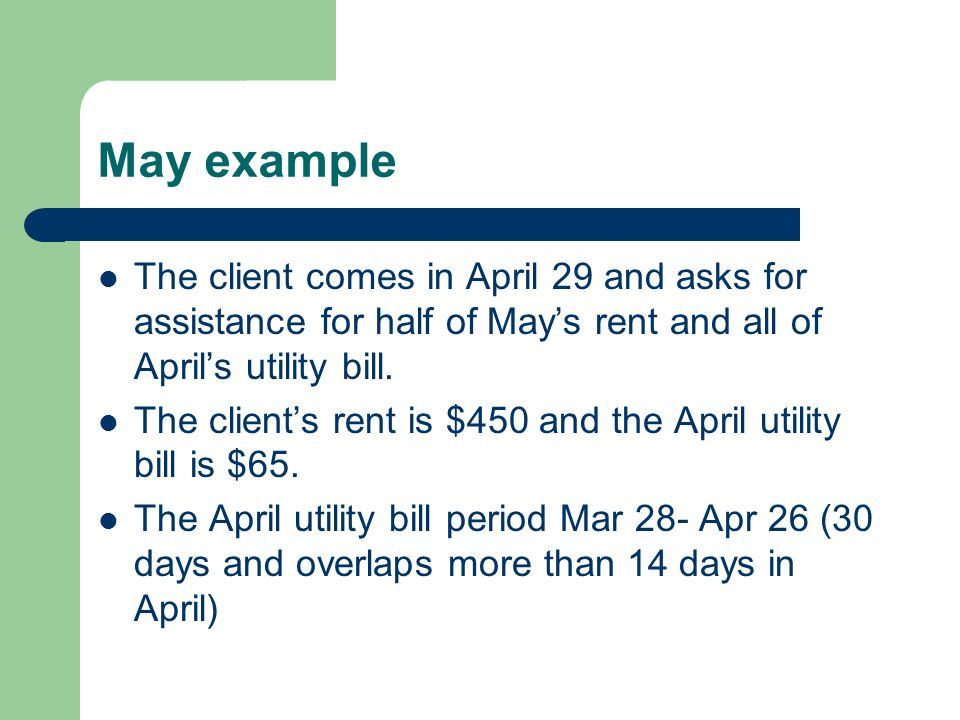 May example The client comes in April 29 and asks for assistance for half of May's rent and all of April's utility bill.