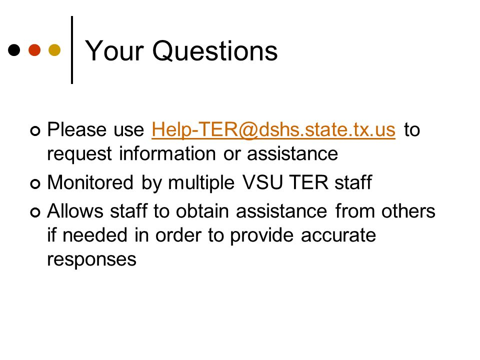 Your QuestionsPlease use Help-TER@dshs.state.tx.us to request information or assistance. Monitored by multiple VSU TER staff.