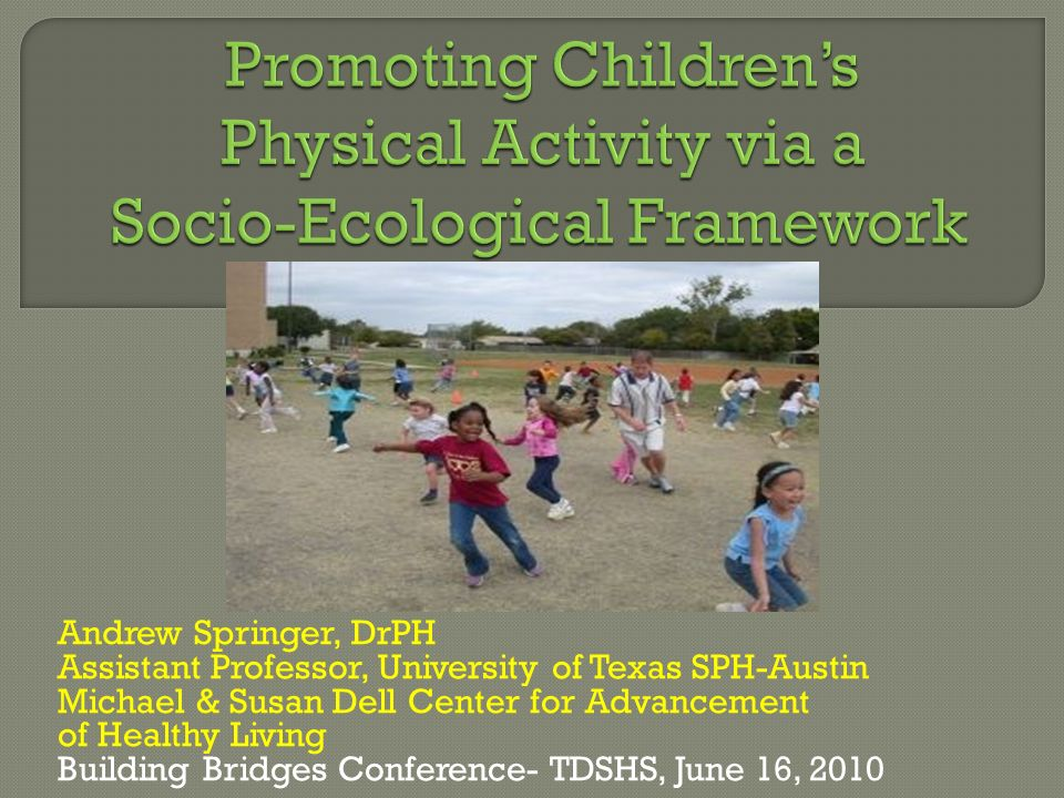 May 2010 Promoting Children's Physical Activity via a Socio-Ecological Framework Andrew Springer, DrPH.