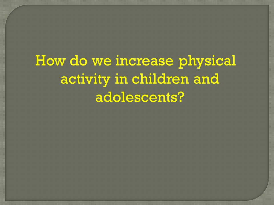 How do we increase physical activity in children and adolescents