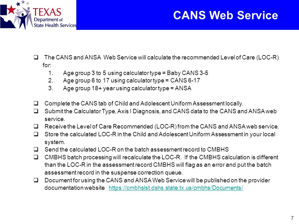 CANS Web Service The CANS and ANSA Web Service will calculate the recommended Level of Care (LOC-R) for:
