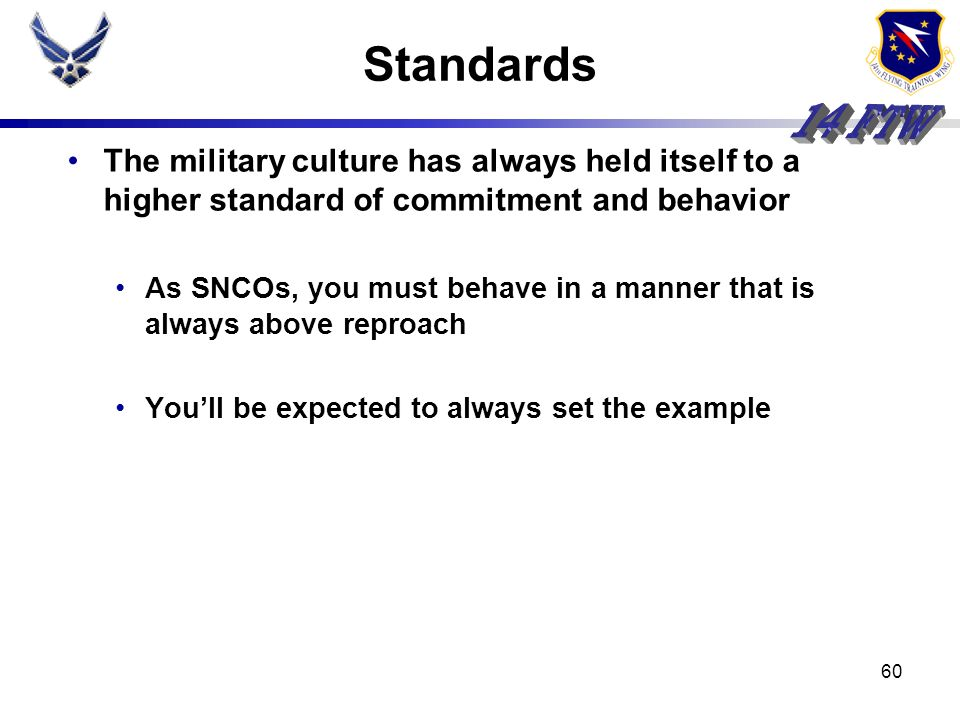 Standards The military culture has always held itself to a higher standard of commitment and behavior.