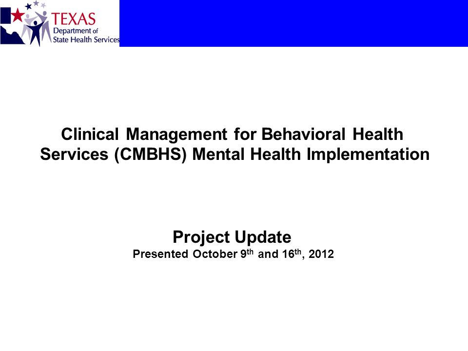 Clinical Management for Behavioral Health Services (CMBHS) Mental Health Implementation Project Update Presented October 9th and 16th, 2012