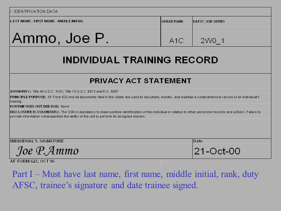 Joe P.Ammo Part I – Must have last name, first name, middle initial, rank, duty AFSC, trainee's signature and date trainee signed.