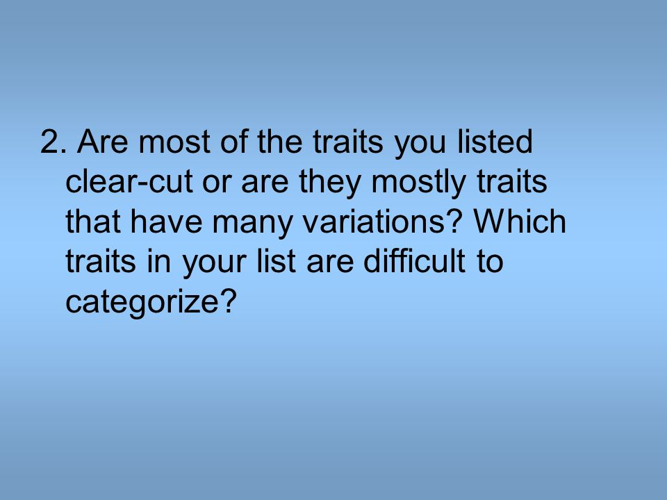 2. Are most of the traits you listed clear-cut or are they mostly traits that have many variations.
