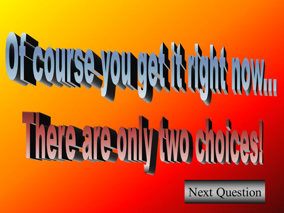 Of course you get it right now... There are only two choices!