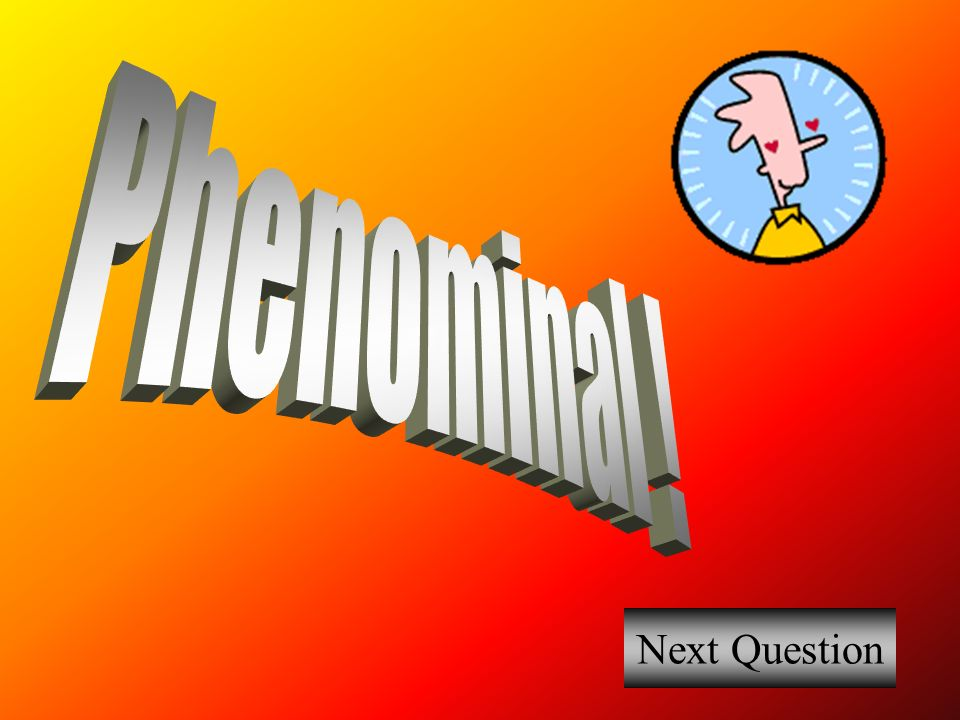 Phenominal ! Next Question
