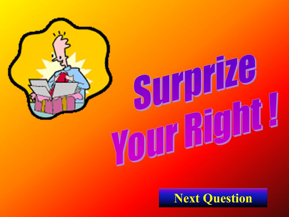 Surprize Your Right ! Next Question
