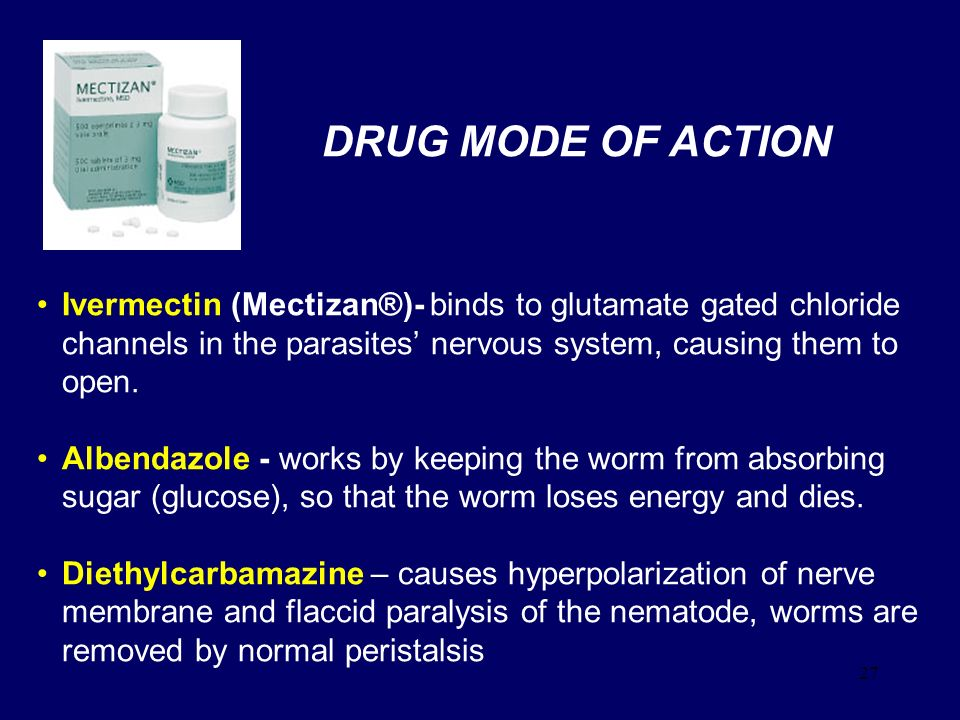 DRUG MODE OF ACTION Ivermectin (Mectizan®)- binds to glutamate gated chloride channels in the parasites' nervous system, causing them to open.