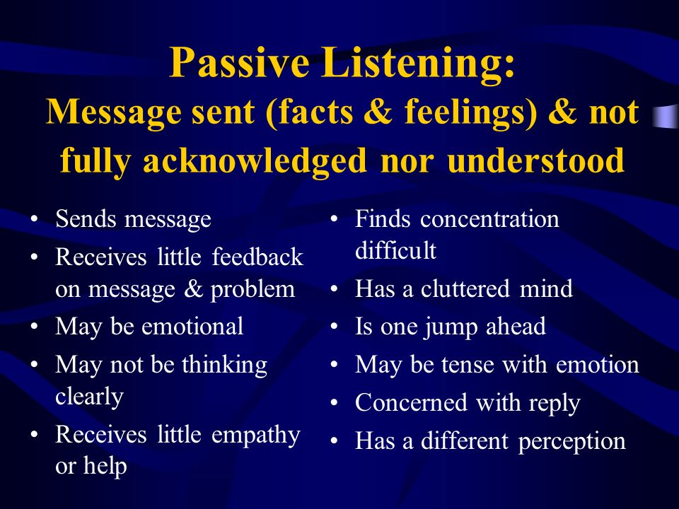 Passive Listening: Message sent (facts & feelings) & not fully acknowledged nor understood