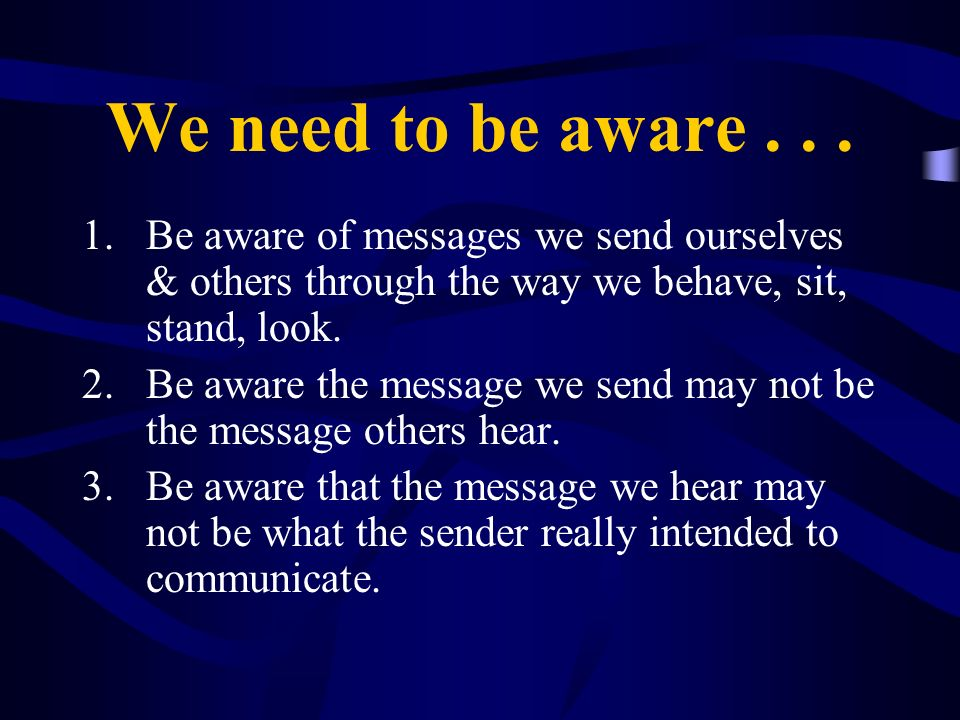 We need to be aware . . . Be aware of messages we send ourselves & others through the way we behave, sit, stand, look.