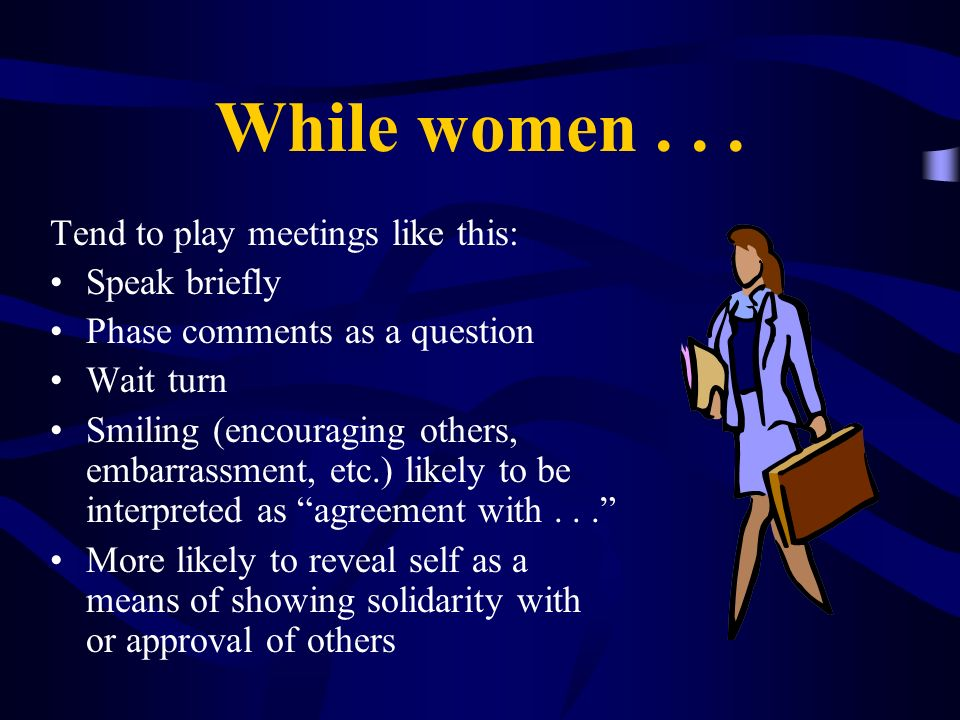While women . . . Tend to play meetings like this: Speak briefly