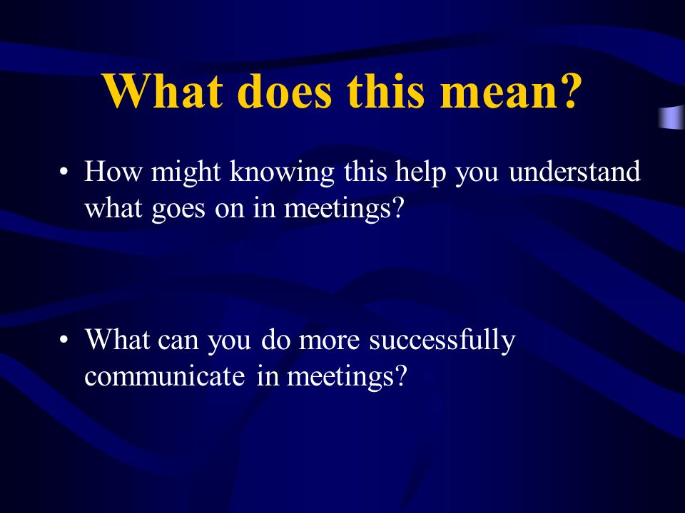 What does this mean How might knowing this help you understand what goes on in meetings