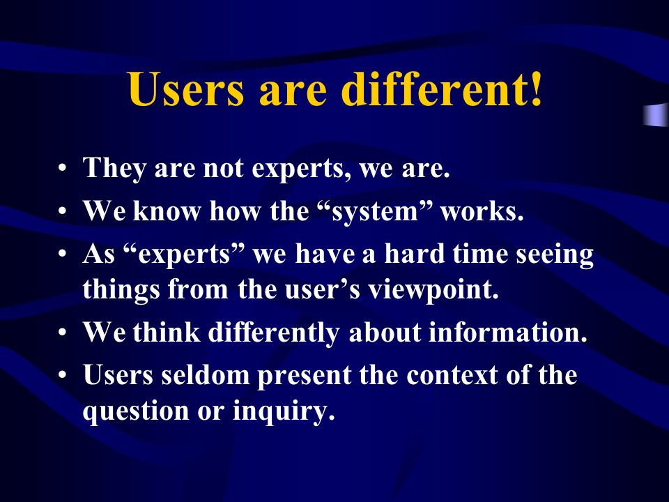 Users are different! They are not experts, we are.