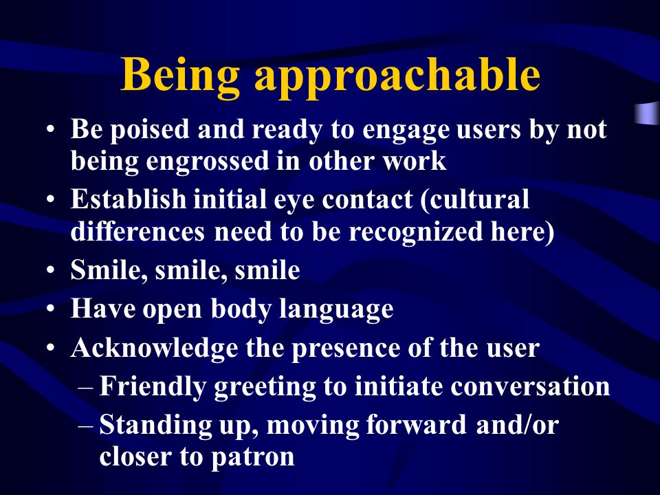 Being approachable Be poised and ready to engage users by not being engrossed in other work.