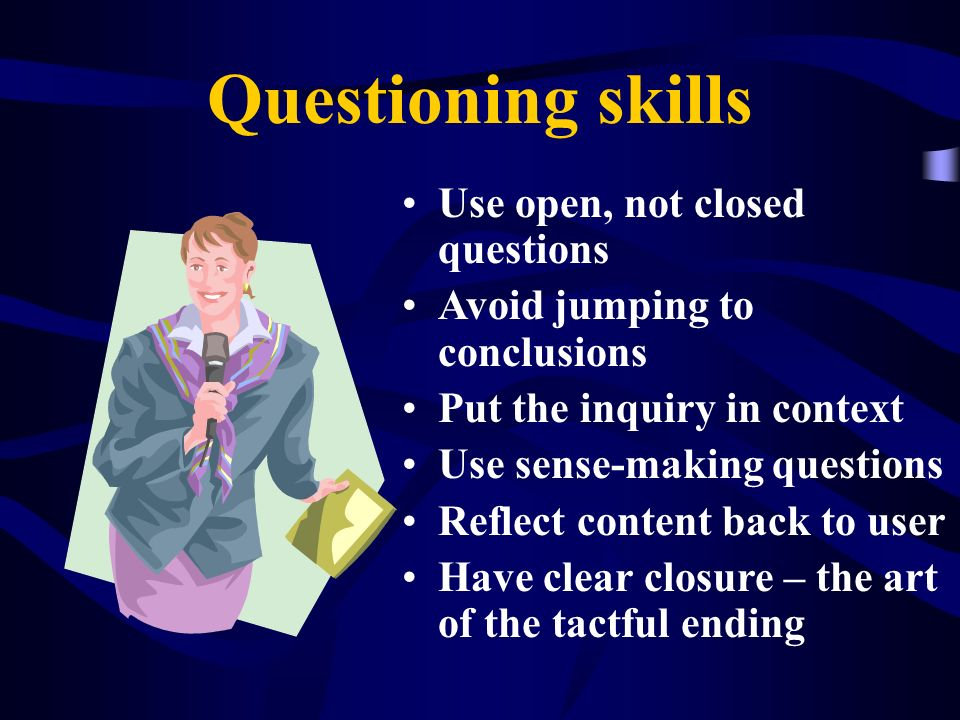 Questioning skills Use open, not closed questions