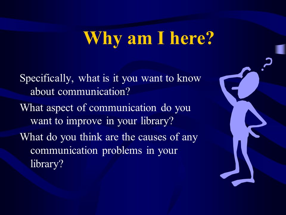 Why am I here Specifically, what is it you want to know about communication What aspect of communication do you want to improve in your library
