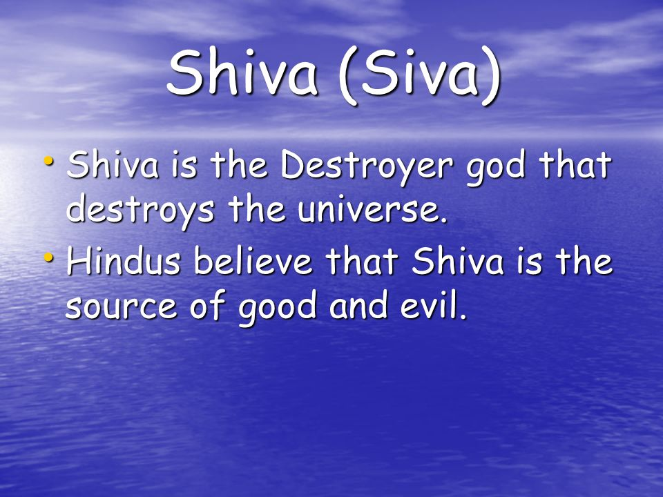 Shiva (Siva) Shiva is the Destroyer god that destroys the universe.