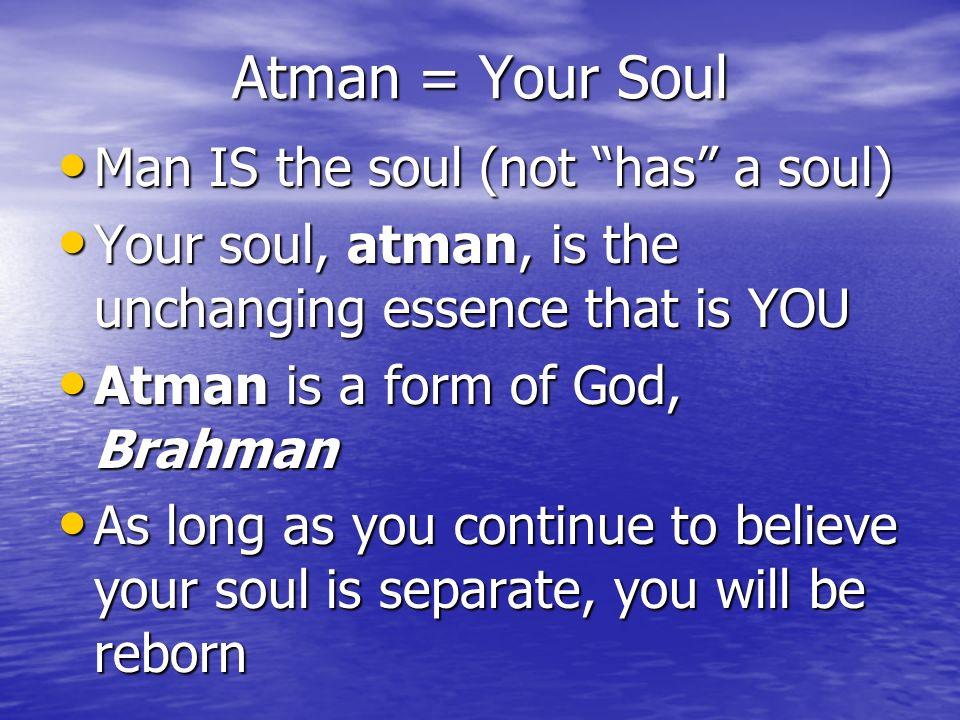 Atman = Your Soul Man IS the soul (not has a soul)
