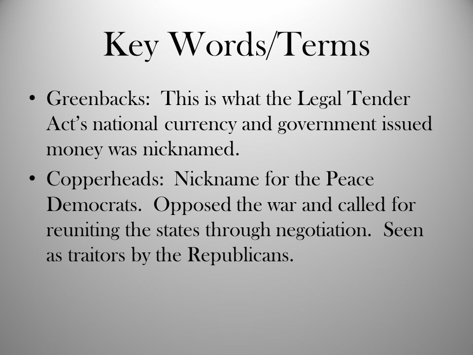 Key Words/Terms Greenbacks: This is what the Legal Tender Act's national currency and government issued money was nicknamed.