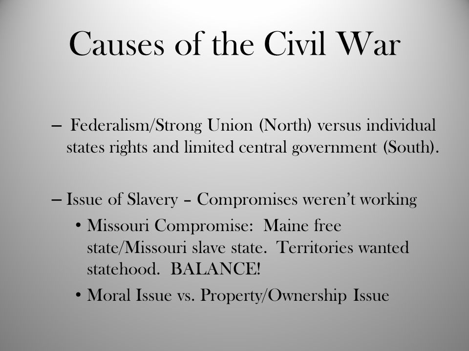 Causes of the Civil War Federalism/Strong Union (North) versus individual states rights and limited central government (South).
