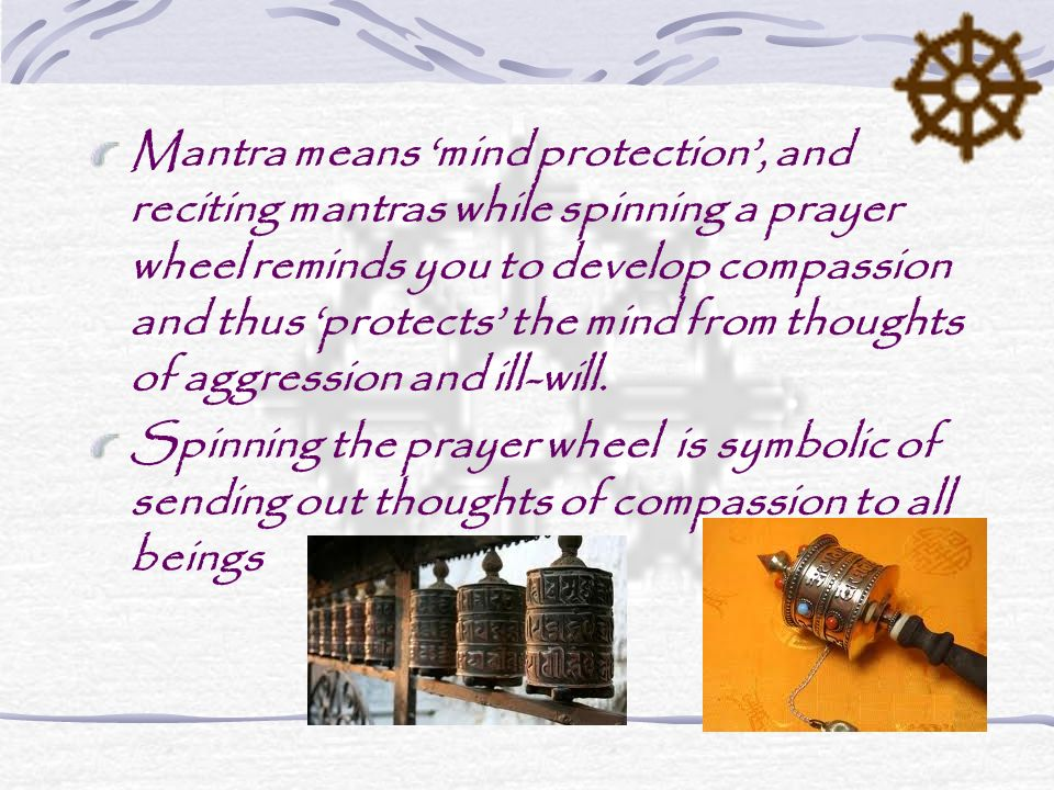 Mantra means 'mind protection', and reciting mantras while spinning a prayer wheel reminds you to develop compassion and thus 'protects' the mind from thoughts of aggression and ill-will.