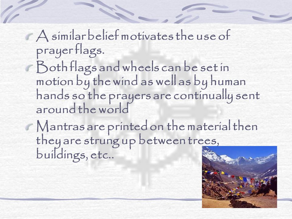 A similar belief motivates the use of prayer flags.