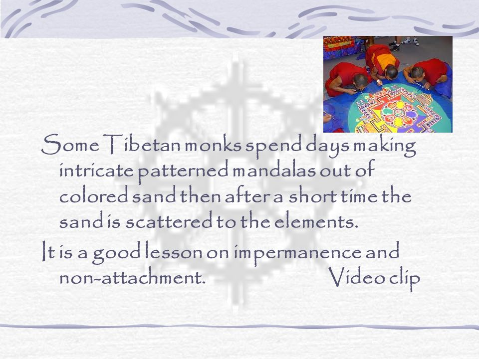 Some Tibetan monks spend days making intricate patterned mandalas out of colored sand then after a short time the sand is scattered to the elements.